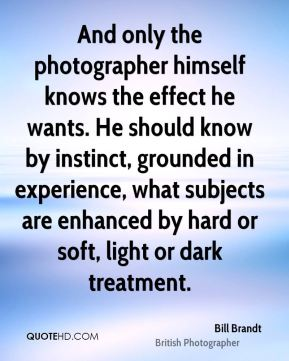 Bill Brandt - And only the photographer himself knows the effect he wants. He should know by instinct, grounded in experience, what subjects are enhanced by hard or soft, light or dark treatment.