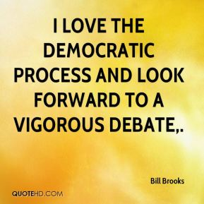 I love the democratic process and look forward to a vigorous debate.