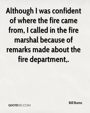 Although I was confident of where the fire came from, I called in the fire marshal because of remarks made about the fire department.