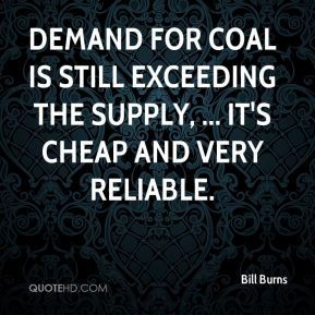 Demand for coal is still exceeding the supply, ... It's cheap and very reliable.
