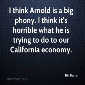 I think Arnold is a big phony. I think it's horrible what he is trying to do to our California economy.
