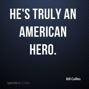 Bill Collins - He's truly an American hero.