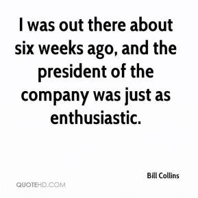 Bill Collins - I was out there about six weeks ago, and the president of the company was just as enthusiastic.