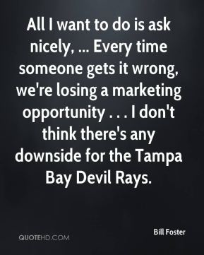 Bill Foster - All I want to do is ask nicely, ... Every time someone gets it wrong, we're losing a marketing opportunity . . . I don't think there's any downside for the Tampa Bay Devil Rays.