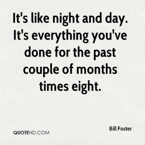 Bill Foster - It's like night and day. It's everything you've done for the past couple of months times eight.