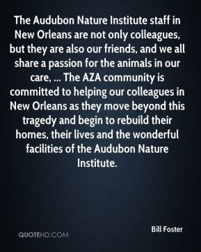 The Audubon Nature Institute staff in New Orleans are not only colleagues, but they are also our friends, and we all share a passion for the animals in our care, ... The AZA community is committed to helping our colleagues in New Orleans as they move beyond this tragedy and begin to rebuild their homes, their lives and the wonderful facilities of the Audubon Nature Institute.