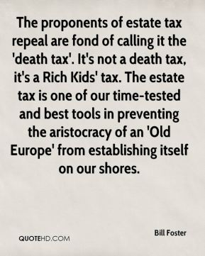 Bill Foster - The proponents of estate tax repeal are fond of calling it the 'death tax'. It's not a death tax, it's a Rich Kids' tax. The estate tax is one of our time-tested and best tools in preventing the aristocracy of an 'Old Europe' from establishing itself on our shores.