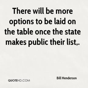 Bill Henderson - There will be more options to be laid on the table once the state makes public their list.