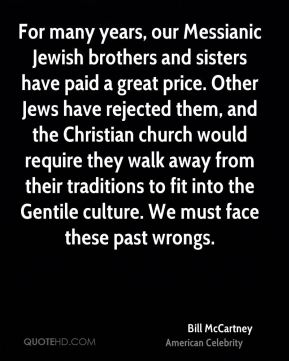 Bill McCartney - For many years, our Messianic Jewish brothers and sisters have paid a great price. Other Jews have rejected them, and the Christian church would require they walk away from their traditions to fit into the Gentile culture. We must face these past wrongs.