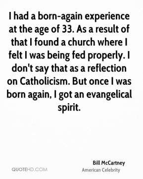 I had a born-again experience at the age of 33. As a result of that I found a church where I felt I was being fed properly. I don't say that as a reflection on Catholicism. But once I was born again, I got an evangelical spirit.