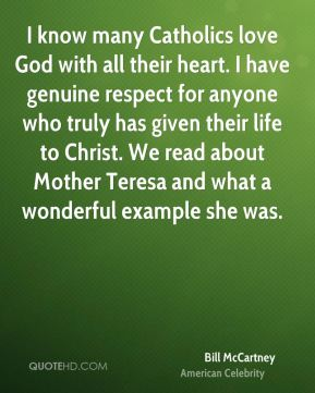 Bill McCartney - I know many Catholics love God with all their heart. I have genuine respect for anyone who truly has given their life to Christ. We read about Mother Teresa and what a wonderful example she was.