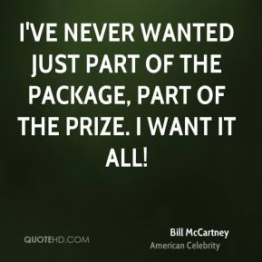 I've never wanted just part of the package, part of the prize. I want it all!