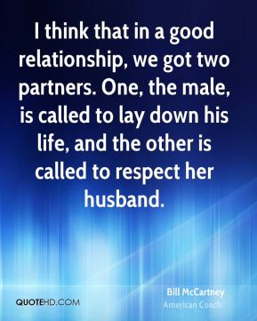 I think that in a good relationship, we got two partners. One, the male, is called to lay down his life, and the other is called to respect her husband.