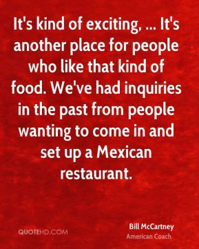 Bill McCartney - It's kind of exciting, ... It's another place for people who like that kind of food. We've had inquiries in the past from people wanting to come in and set up a Mexican restaurant.