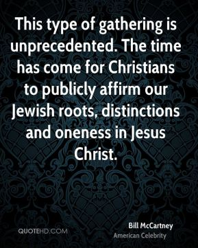 Bill McCartney - This type of gathering is unprecedented. The time has come for Christians to publicly affirm our Jewish roots, distinctions and oneness in Jesus Christ.