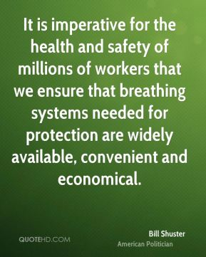 Bill Shuster - It is imperative for the health and safety of millions of workers that we ensure that breathing systems needed for protection are widely available, convenient and economical.