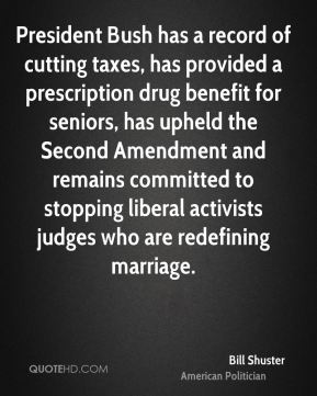 Bill Shuster - President Bush has a record of cutting taxes, has provided a prescription drug benefit for seniors, has upheld the Second Amendment and remains committed to stopping liberal activists judges who are redefining marriage.