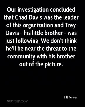 Bill Turner - Our investigation concluded that Chad Davis was the leader of this organization and Trey Davis - his little brother - was just following. We don't think he'll be near the threat to the community with his brother out of the picture.