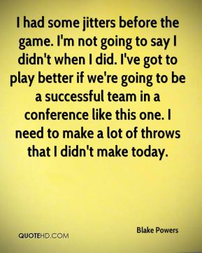 I had some jitters before the game. I'm not going to say I didn't when I did. I've got to play better if we're going to be a successful team in a conference like this one. I need to make a lot of throws that I didn't make today.
