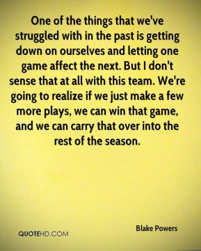 One of the things that we've struggled with in the past is getting down on ourselves and letting one game affect the next. But I don't sense that at all with this team. We're going to realize if we just make a few more plays, we can win that game, and we can carry that over into the rest of the season.