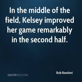 Bob Bandoni - In the middle of the field, Kelsey improved her game remarkably in the second half.