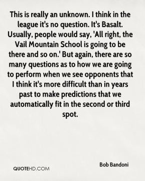 Bob Bandoni - This is really an unknown. I think in the league it's no question. It's Basalt. Usually, people would say, 'All right, the Vail Mountain School is going to be there and so on.' But again, there are so many questions as to how we are going to perform when we see opponents that I think it's more difficult than in years past to make predictions that we automatically fit in the second or third spot.