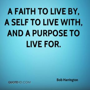 A faith to live by, a self to live with, and a purpose to live for.
