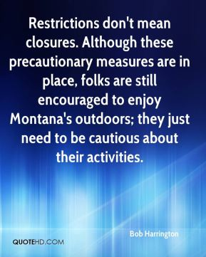 Bob Harrington - Restrictions don't mean closures. Although these precautionary measures are in place, folks are still encouraged to enjoy Montana's outdoors; they just need to be cautious about their activities.