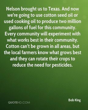 Bob King - Nelson brought us to Texas. And now we're going to use cotton seed oil or used cooking oil to produce two million gallons of fuel for this community. Every community will experiment with what works best in their community. Cotton can't be grown in all areas, but the local farmers know what grows best and they can rotate their crops to reduce the need for pesticides.