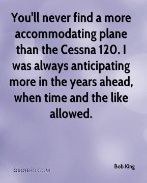 Bob King - You'll never find a more accommodating plane than the Cessna 120. I was always anticipating more in the years ahead, when time and the like allowed.