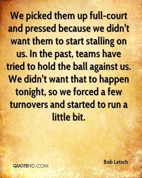 Bob Letsch - We picked them up full-court and pressed because we didn't want them to start stalling on us. In the past, teams have tried to hold the ball against us. We didn't want that to happen tonight, so we forced a few turnovers and started to run a little bit.