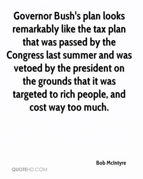 Governor Bush's plan looks remarkably like the tax plan that was passed by the Congress last summer and was vetoed by the president on the grounds that it was targeted to rich people, and cost way too much.