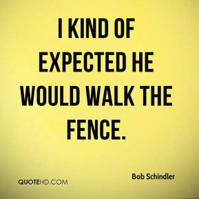 Bob Schindler - I kind of expected he would walk the fence.