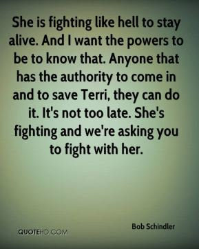 Bob Schindler - She is fighting like hell to stay alive. And I want the powers to be to know that. Anyone that has the authority to come in and to save Terri, they can do it. It's not too late. She's fighting and we're asking you to fight with her.