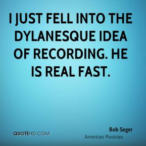 Bob Seger - I just fell into the Dylanesque idea of recording. He is real fast.