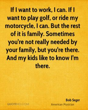 Bob Seger - If I want to work, I can. If I want to play golf, or ride my motorcycle, I can. But the rest of it is family. Sometimes you're not really needed by your family, but you're there. And my kids like to know I'm there.
