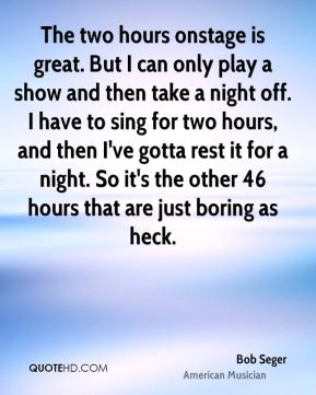 Bob Seger - The two hours onstage is great. But I can only play a show and then take a night off. I have to sing for two hours, and then I've gotta rest it for a night. So it's the other 46 hours that are just boring as heck.