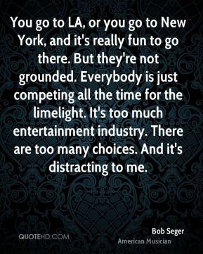 Bob Seger - You go to LA, or you go to New York, and it's really fun to go there. But they're not grounded. Everybody is just competing all the time for the limelight. It's too much entertainment industry. There are too many choices. And it's distracting to me.