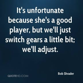 Bob Shrader - It's unfortunate because she's a good player, but we'll just switch gears a little bit; we'll adjust.