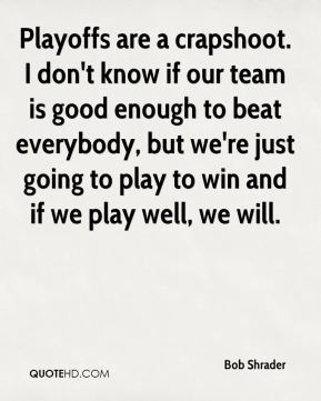 Playoffs are a crapshoot. I don't know if our team is good enough to beat everybody, but we're just going to play to win and if we play well, we will.
