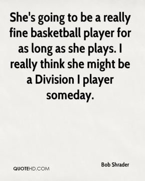 She's going to be a really fine basketball player for as long as she plays. I really think she might be a Division I player someday.