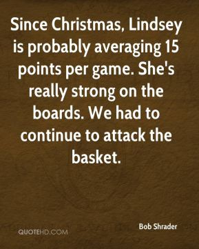 Since Christmas, Lindsey is probably averaging 15 points per game. She's really strong on the boards. We had to continue to attack the basket.