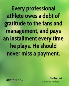 Bobby Hull - Every professional athlete owes a debt of gratitude to the fans and management, and pays an installment every time he plays. He should never miss a payment.