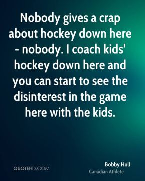 Bobby Hull - Nobody gives a crap about hockey down here - nobody. I coach kids' hockey down here and you can start to see the disinterest in the game here with the kids.