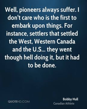 Bobby Hull - Well, pioneers always suffer. I don't care who is the first to embark upon things. For instance, settlers that settled the West, Western Canada and the U.S... they went though hell doing it, but it had to be done.