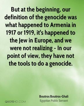 Boutros Boutros-Ghali - But at the beginning, our definition of the genocide was what happened to Armenia in 1917 or 1919, it's happened to the Jew in Europe, and we were not realizing - In our point of view, they have not the tools to do a genocide.