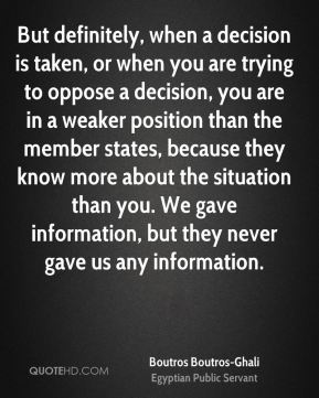 But definitely, when a decision is taken, or when you are trying to oppose a decision, you are in a weaker position than the member states, because they know more about the situation than you. We gave information, but they never gave us any information.