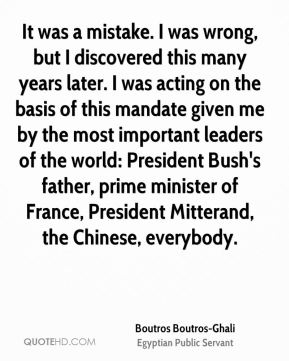 Boutros Boutros-Ghali - It was a mistake. I was wrong, but I discovered this many years later. I was acting on the basis of this mandate given me by the most important leaders of the world: President Bush's father, prime minister of France, President Mitterand, the Chinese, everybody.