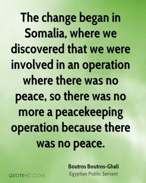 Boutros Boutros-Ghali - The change began in Somalia, where we discovered that we were involved in an operation where there was no peace, so there was no more a peacekeeping operation because there was no peace.