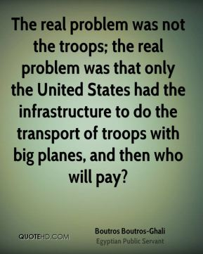 The real problem was not the troops; the real problem was that only the United States had the infrastructure to do the transport of troops with big planes, and then who will pay?